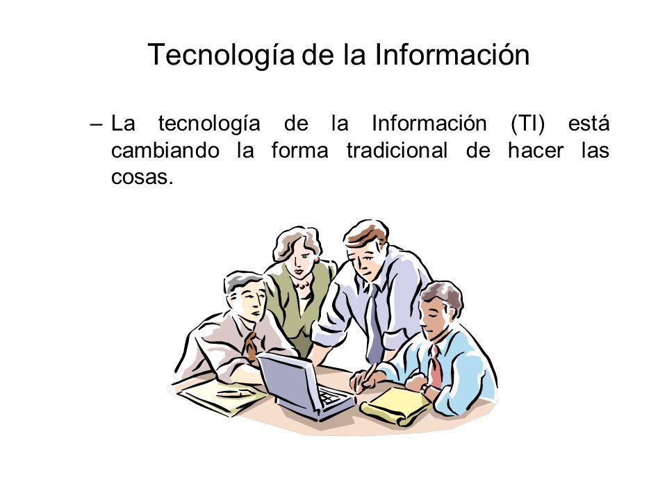 Tecnología de la Información –La tecnología de la Información (TI) está cambiando la forma tradicional de hacer las cosas.
