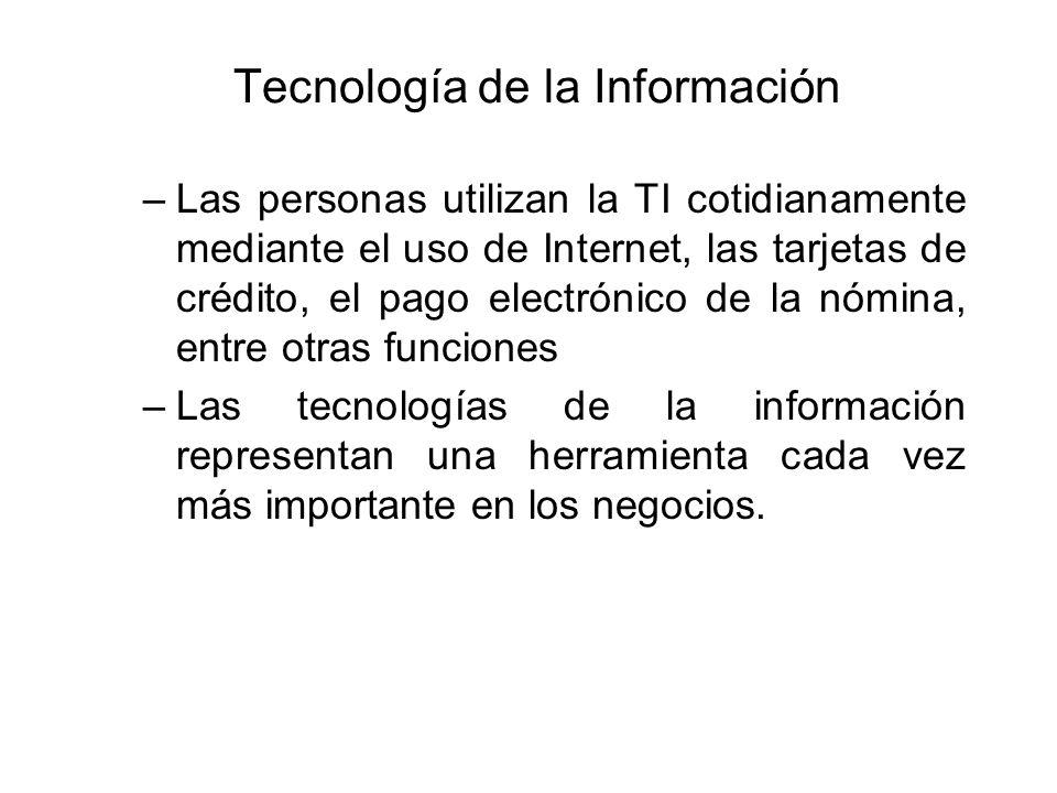 Tecnología de la Información –Las personas utilizan la TI cotidianamente mediante el uso de Internet, las tarjetas de crédito, el pago electrónico de la nómina, entre otras funciones –Las tecnologías de la información representan una herramienta cada vez más importante en los negocios.