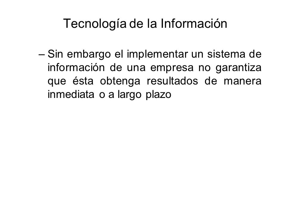 Tecnología de la Información –Sin embargo el implementar un sistema de información de una empresa no garantiza que ésta obtenga resultados de manera inmediata o a largo plazo
