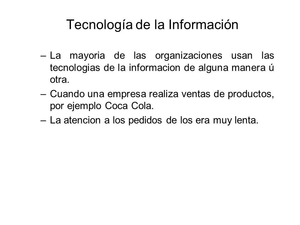 Tecnología de la Información –La mayoria de las organizaciones usan las tecnologias de la informacion de alguna manera ú otra. –Cuando una empresa rea