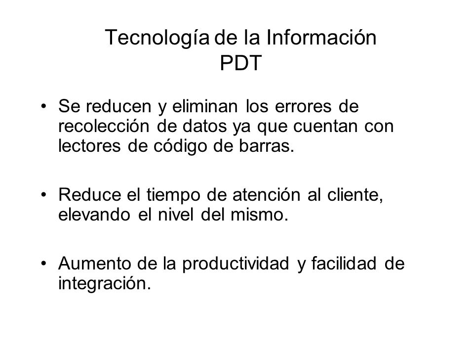 Tecnología de la Información PDT Se reducen y eliminan los errores de recolección de datos ya que cuentan con lectores de código de barras. Reduce el