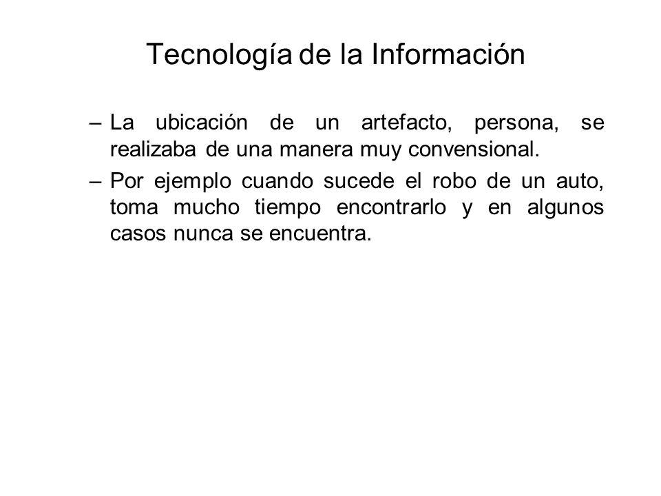 Tecnología de la Información –La ubicación de un artefacto, persona, se realizaba de una manera muy convensional. –Por ejemplo cuando sucede el robo d