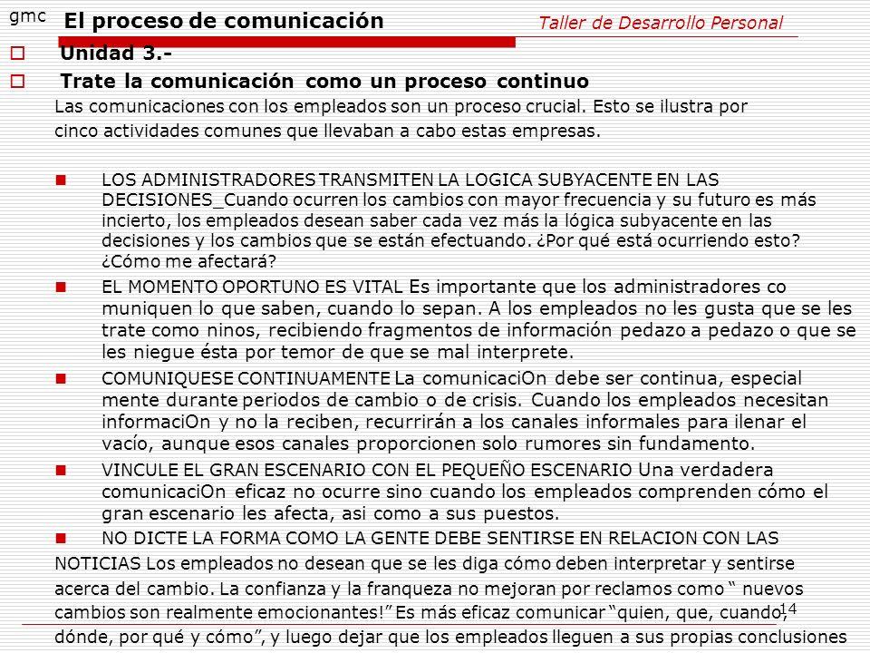 14 Taller de Desarrollo Personal gmc Unidad 3.- Trate la comunicación como un proceso continuo Las comunicaciones con los empleados son un proceso cru