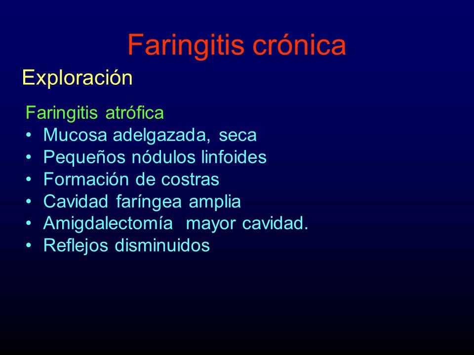 Faringitis crónica Faringitis atrófica Mucosa adelgazada, seca Pequeños nódulos linfoides Formación de costras Cavidad faríngea amplia Amigdalectomía