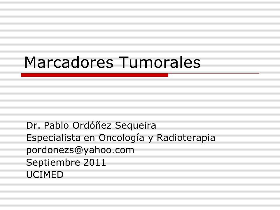 Marcadores Tumorales Dr. Pablo Ordóñez Sequeira Especialista en Oncología y Radioterapia pordonezs@yahoo.com Septiembre 2011 UCIMED
