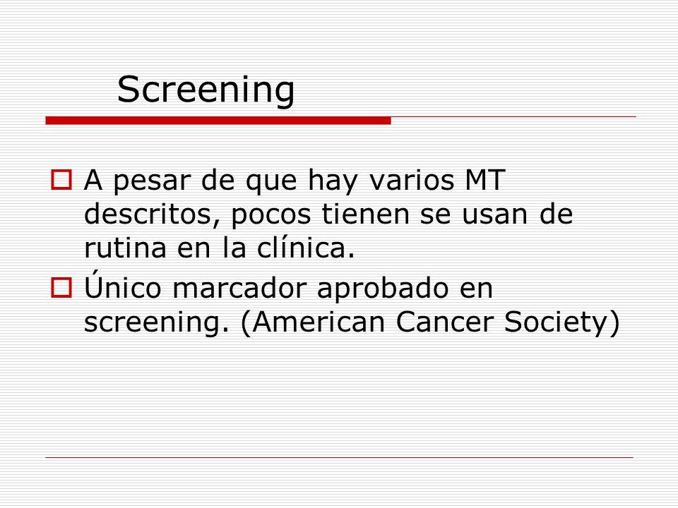 Screening A pesar de que hay varios MT descritos, pocos tienen se usan de rutina en la clínica. Único marcador aprobado en screening. (American Cancer