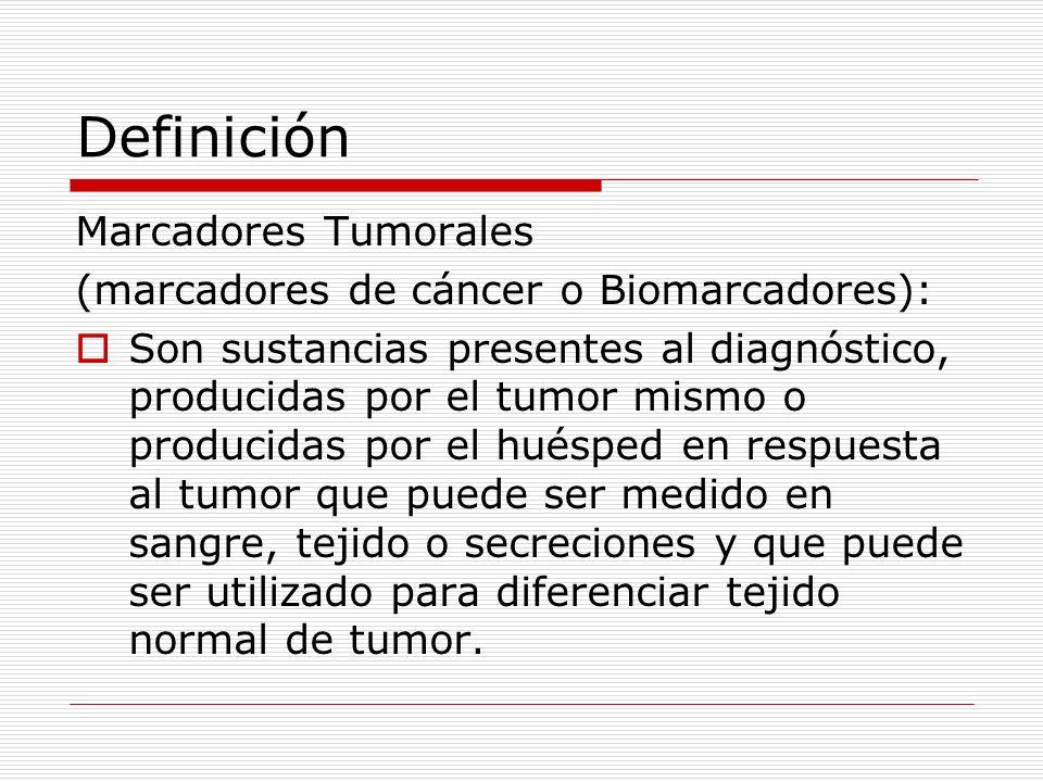 Definición Marcadores Tumorales (marcadores de cáncer o Biomarcadores): Son sustancias presentes al diagnóstico, producidas por el tumor mismo o produ