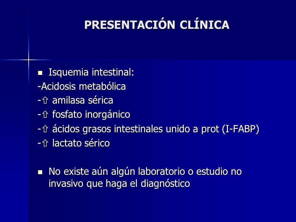 PRESENTACIÓN CLÍNICA Isquemia intestinal: Isquemia intestinal: -Acidosis metabólica - amilasa sérica - fosfato inorgánico - ácidos grasos intestinales