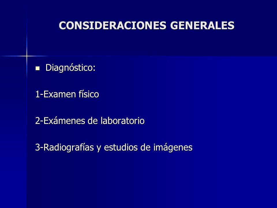 CONSIDERACIONES GENERALES Diagnóstico: Diagnóstico: 1-Examen físico 2-Exámenes de laboratorio 3-Radiografías y estudios de imágenes