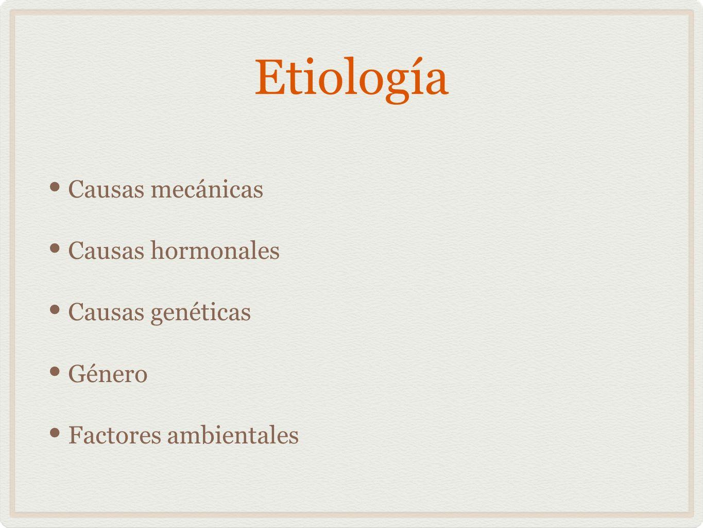 Etiología Causas mecánicas Causas hormonales Causas genéticas Género Factores ambientales