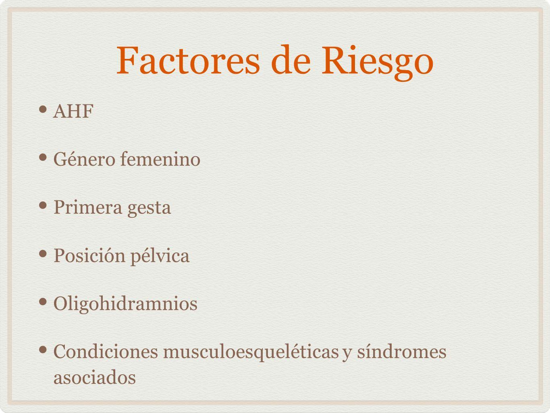 Factores de Riesgo AHF Género femenino Primera gesta Posición pélvica Oligohidramnios Condiciones musculoesqueléticas y síndromes asociados