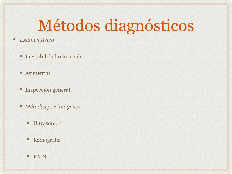 Métodos diagnósticos Examen físico Inestabilidad o luxación Asimetrías Inspección general Métodos por imágenes Ultrasonido Radiografía RMN