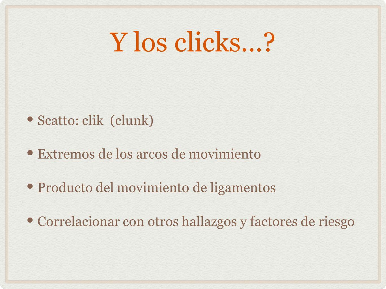 Y los clicks...? Scatto: clik (clunk) Extremos de los arcos de movimiento Producto del movimiento de ligamentos Correlacionar con otros hallazgos y fa