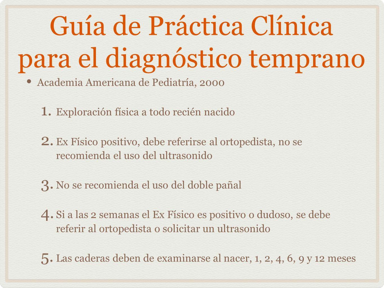 Guía de Práctica Clínica para el diagnóstico temprano Academia Americana de Pediatría, 2000 1. Exploración física a todo recién nacido 2. Ex Físico po