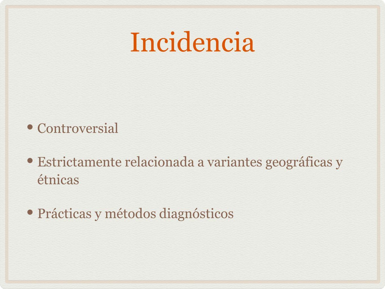 Incidencia Controversial Estrictamente relacionada a variantes geográficas y étnicas Prácticas y métodos diagnósticos