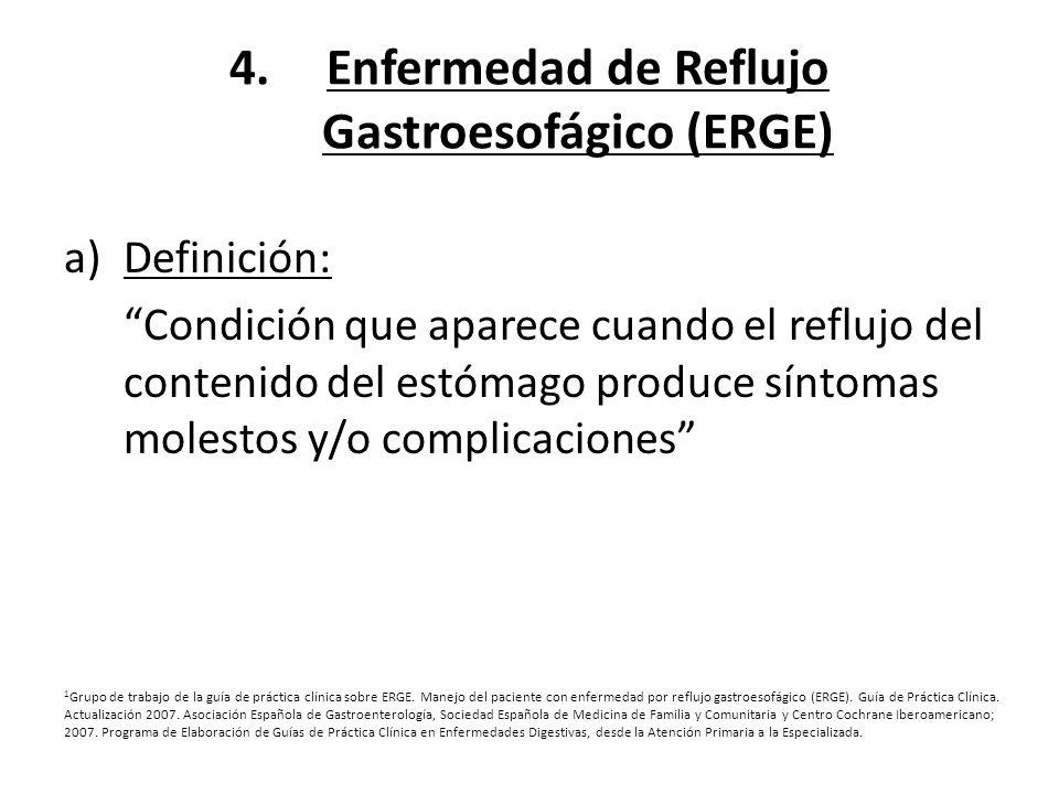 4.Enfermedad de Reflujo Gastroesofágico (ERGE) a)Definición: Condición que aparece cuando el reflujo del contenido del estómago produce síntomas moles