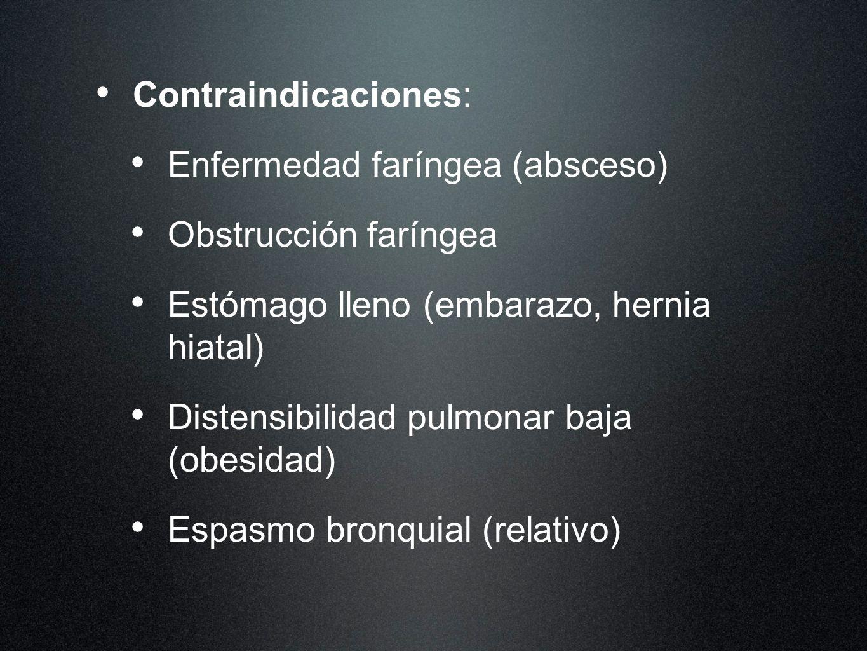 Contraindicaciones: Enfermedad faríngea (absceso) Obstrucción faríngea Estómago lleno (embarazo, hernia hiatal) Distensibilidad pulmonar baja (obesida