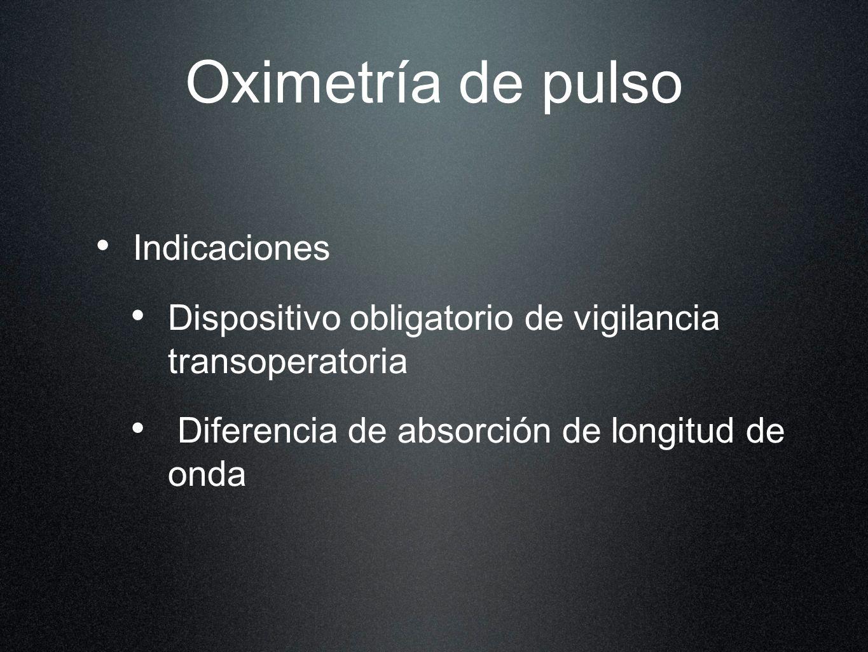 Oximetría de pulso Indicaciones Dispositivo obligatorio de vigilancia transoperatoria Diferencia de absorción de longitud de onda