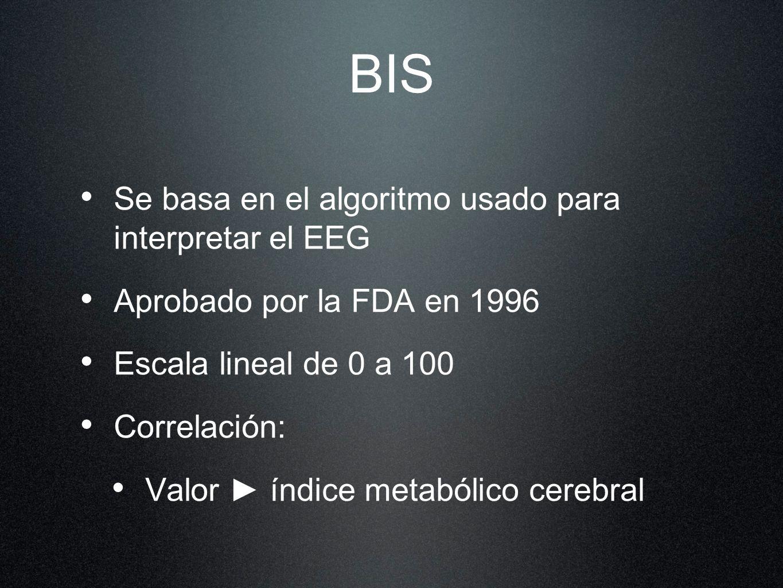 BIS Se basa en el algoritmo usado para interpretar el EEG Aprobado por la FDA en 1996 Escala lineal de 0 a 100 Correlación: Valor índice metabólico ce
