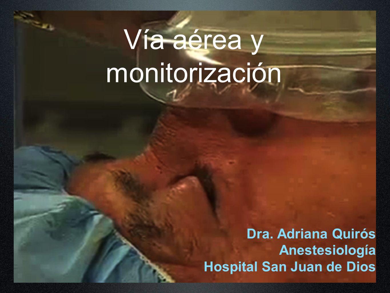 Vía aérea y monitorización Dra. Adriana Quirós Anestesiología Hospital San Juan de Dios