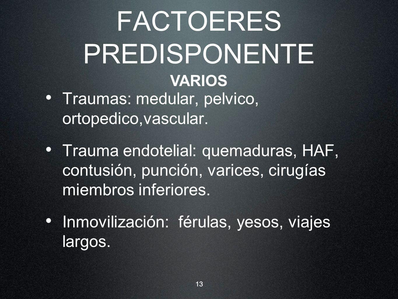 13 FACTOERES PREDISPONENTE Traumas: medular, pelvico, ortopedico,vascular. Trauma endotelial: quemaduras, HAF, contusión, punción, varices, cirugías m