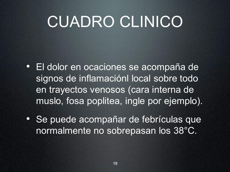 19 CUADRO CLINICO El dolor en ocaciones se acompaña de signos de inflamaciónl local sobre todo en trayectos venosos (cara interna de muslo, fosa popli