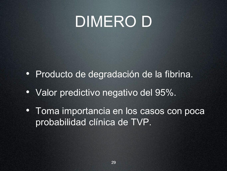 29 DIMERO D Producto de degradación de la fibrina. Valor predictivo negativo del 95%. Toma importancia en los casos con poca probabilidad clínica de T