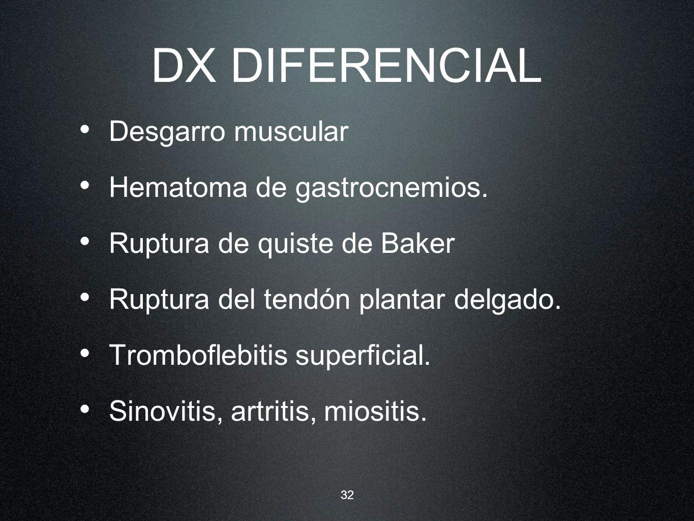 32 DX DIFERENCIAL Desgarro muscular Hematoma de gastrocnemios. Ruptura de quiste de Baker Ruptura del tendón plantar delgado. Tromboflebitis superfici