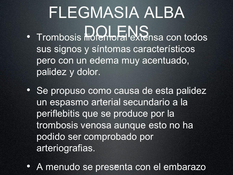 35 FLEGMASIA ALBA DOLENS Trombosis iliofemoral extensa con todos sus signos y síntomas característicos pero con un edema muy acentuado, palidez y dolo