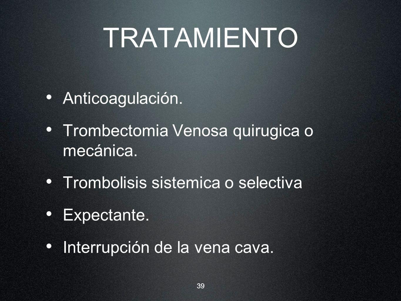 39 TRATAMIENTO Anticoagulación. Trombectomia Venosa quirugica o mecánica. Trombolisis sistemica o selectiva Expectante. Interrupción de la vena cava.