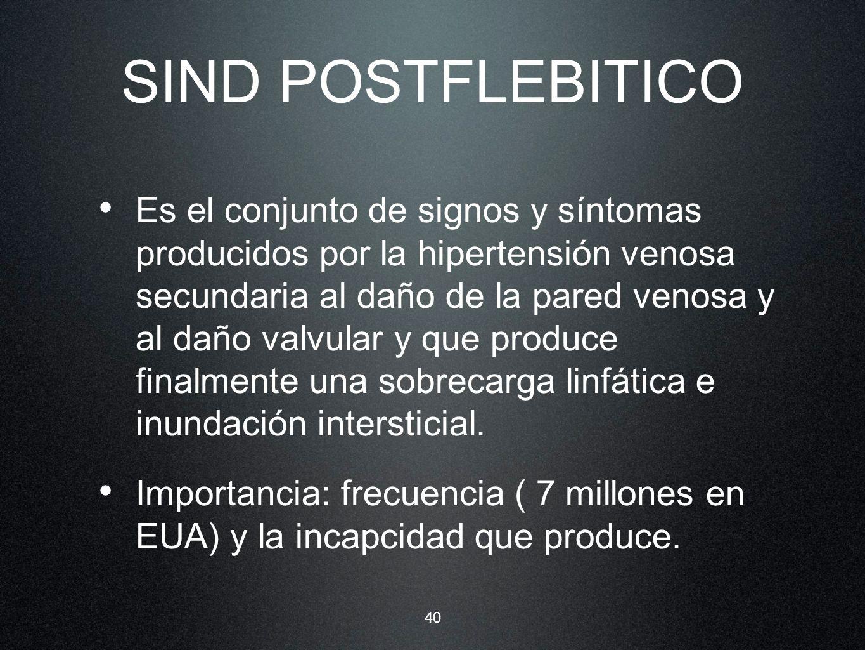 40 SIND POSTFLEBITICO Es el conjunto de signos y síntomas producidos por la hipertensión venosa secundaria al daño de la pared venosa y al daño valvul