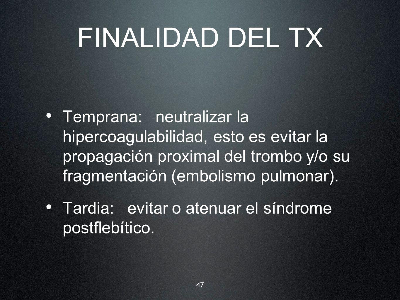 47 FINALIDAD DEL TX Temprana: neutralizar la hipercoagulabilidad, esto es evitar la propagación proximal del trombo y/o su fragmentación (embolismo pu