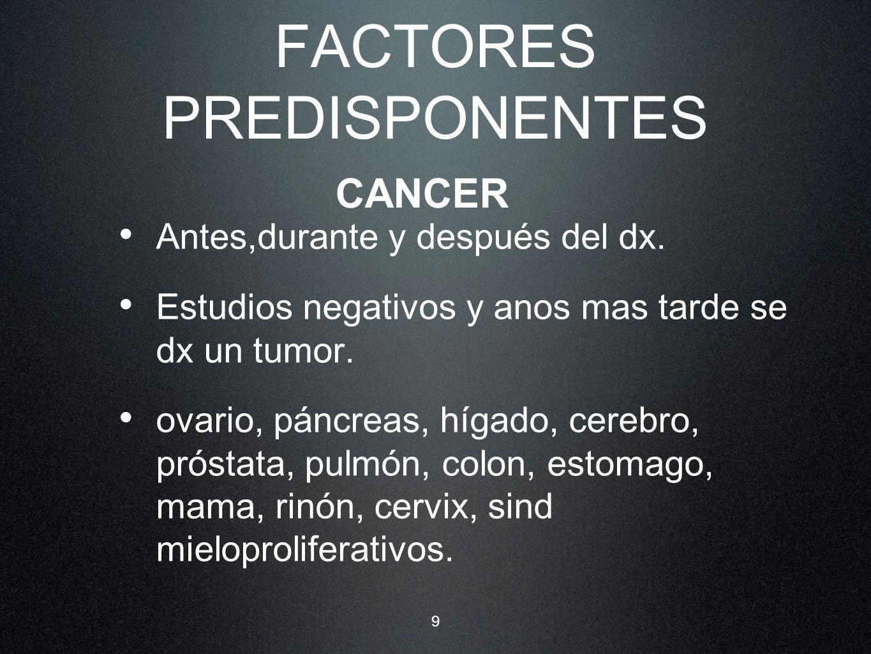 9 FACTORES PREDISPONENTES Antes,durante y después del dx. Estudios negativos y anos mas tarde se dx un tumor. ovario, páncreas, hígado, cerebro, próst