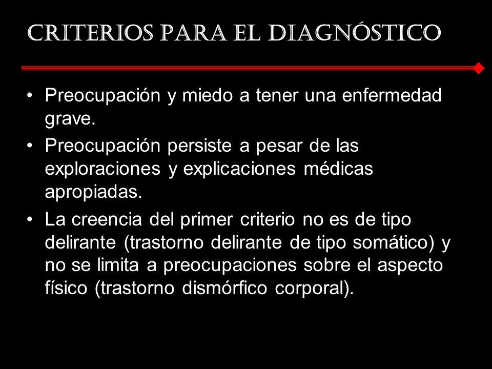 Criterios para el diagnóstico Preocupación y miedo a tener una enfermedad grave. Preocupación persiste a pesar de las exploraciones y explicaciones mé