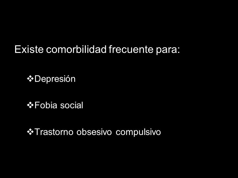 Existe comorbilidad frecuente para: Depresión Fobia social Trastorno obsesivo compulsivo