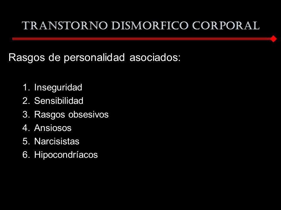 TRANSTORNO DISMORFICO CORPORAL Rasgos de personalidad asociados: 1.Inseguridad 2.Sensibilidad 3.Rasgos obsesivos 4.Ansiosos 5.Narcisistas 6.Hipocondrí