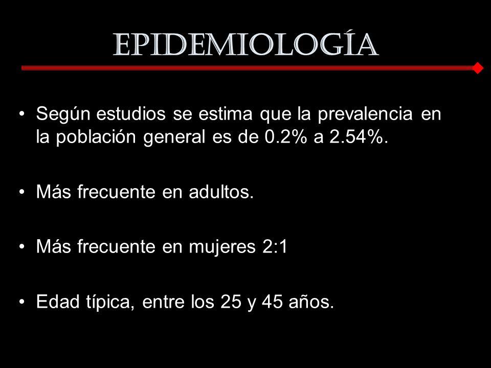 Epidemiología Según estudios se estima que la prevalencia en la población general es de 0.2% a 2.54%. Más frecuente en adultos. Más frecuente en mujer