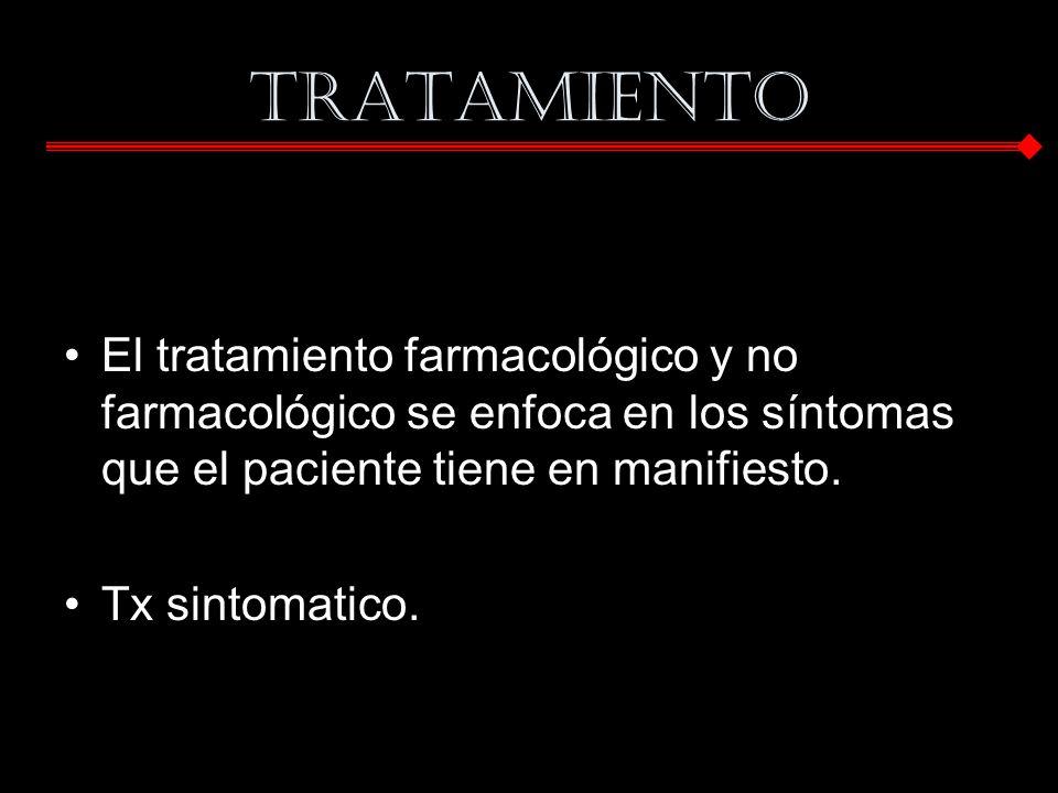 Tratamiento El tratamiento farmacológico y no farmacológico se enfoca en los síntomas que el paciente tiene en manifiesto. Tx sintomatico.