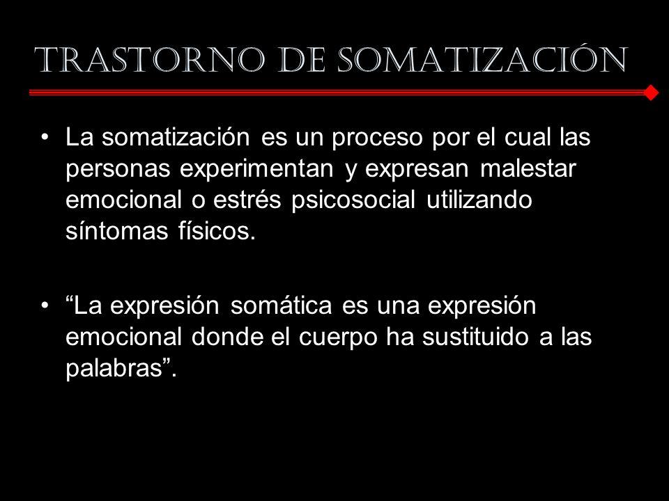 TRASTORNO DE SOMATIZACIÓN La somatización es un proceso por el cual las personas experimentan y expresan malestar emocional o estrés psicosocial utili