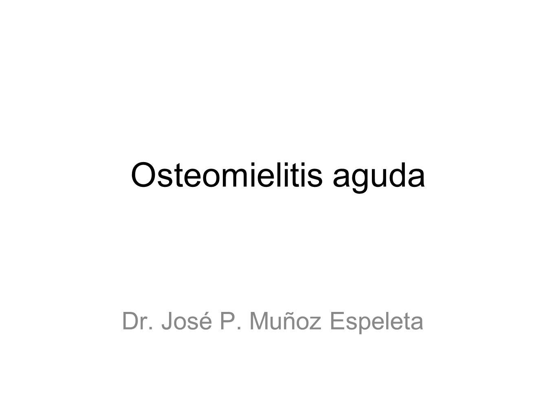 Osteomielitis aguda Dr. José P. Muñoz Espeleta