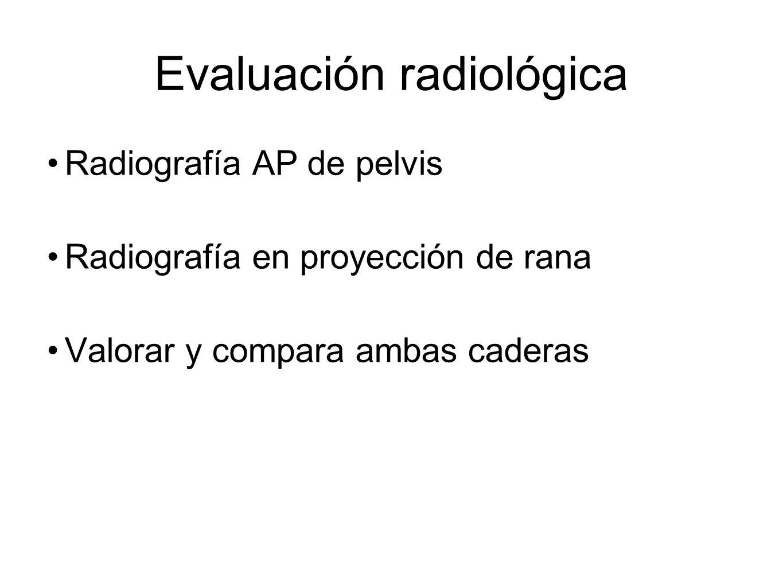 Evaluación radiológica Radiografía AP de pelvis Radiografía en proyección de rana Valorar y compara ambas caderas