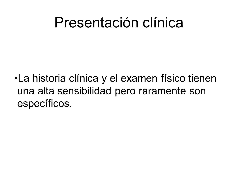 Presentación clínica La historia clínica y el examen físico tienen una alta sensibilidad pero raramente son específicos.