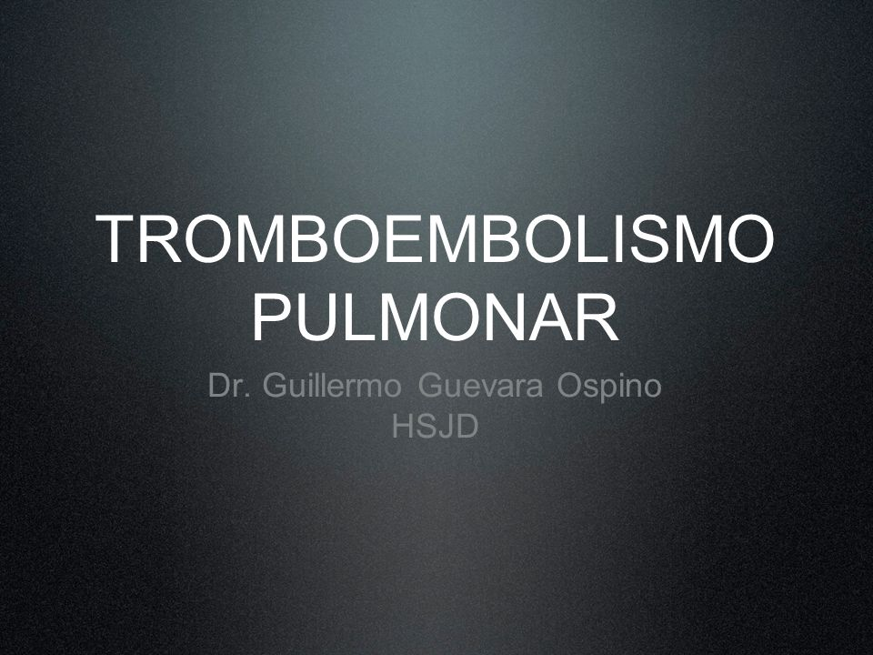 TROMBOEMBOLISMO PULMONAR Dr. Guillermo Guevara Ospino HSJD