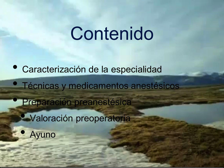 Contenido Caracterización de la especialidad Técnicas y medicamentos anestésicos Preparación preanestésica Valoración preoperatoria Ayuno