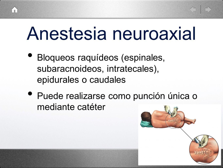 Anestesia neuroaxial Bloqueos raquídeos (espinales, subaracnoideos, intratecales), epidurales o caudales Puede realizarse como punción única o mediant