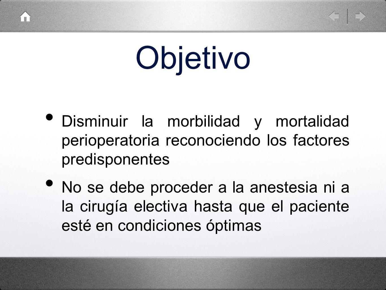 Objetivo Disminuir la morbilidad y mortalidad perioperatoria reconociendo los factores predisponentes No se debe proceder a la anestesia ni a la cirug