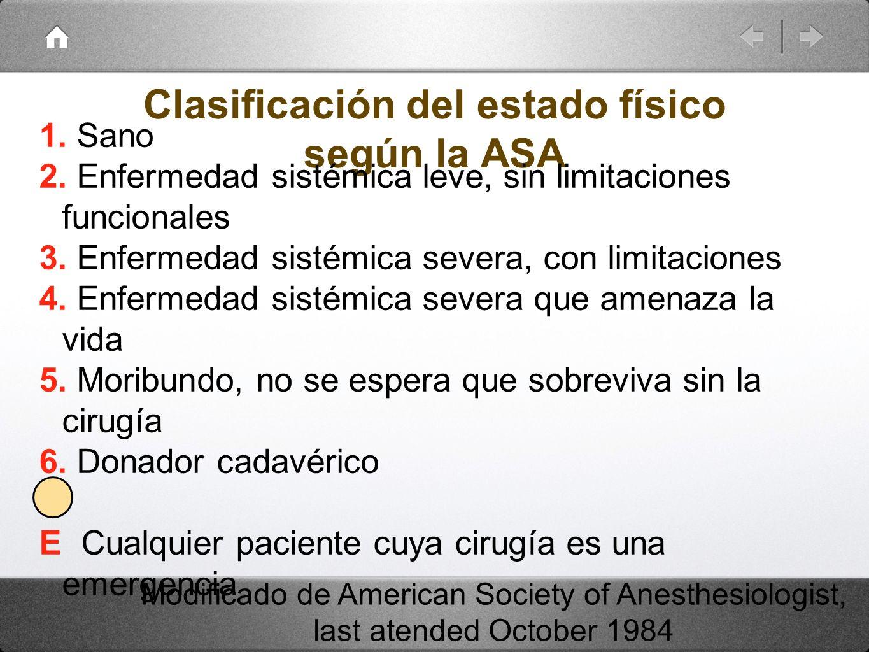 Clasificación del estado físico según la ASA 1. Sano 2. Enfermedad sistémica leve, sin limitaciones funcionales 3. Enfermedad sistémica severa, con li