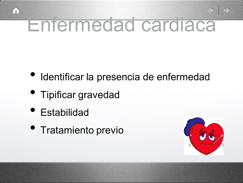 Enfermedad cardiaca Identificar la presencia de enfermedad Tipificar gravedad Estabilidad Tratamiento previo
