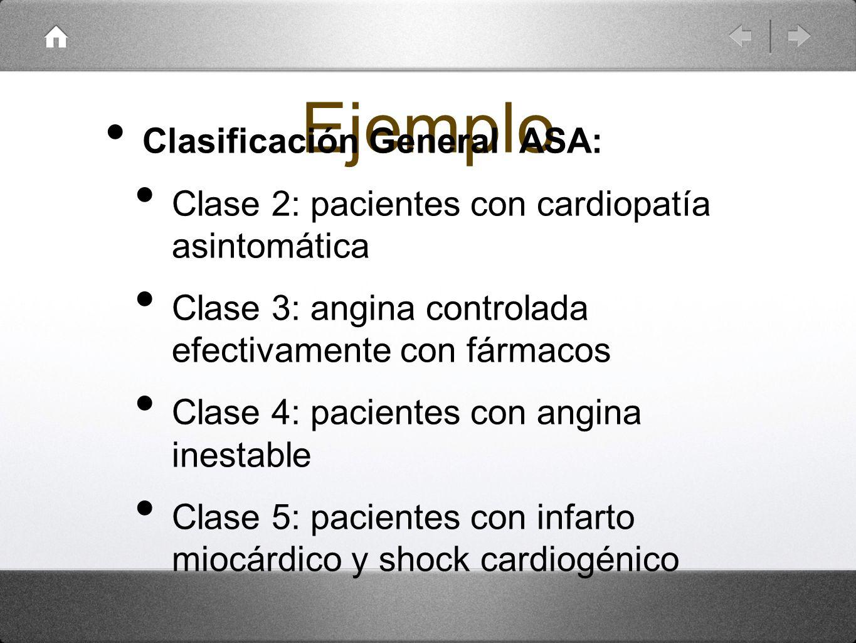 Ejemplo Clasificación General ASA: Clase 2: pacientes con cardiopatía asintomática Clase 3: angina controlada efectivamente con fármacos Clase 4: paci