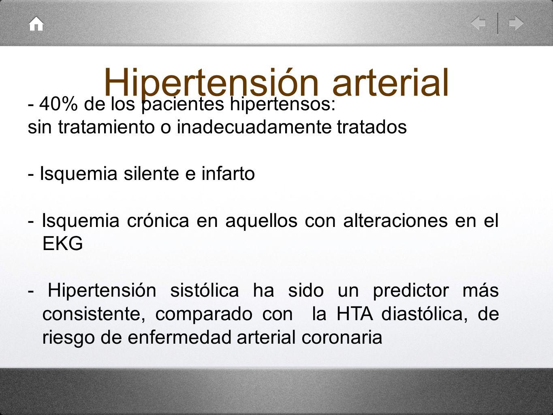 Hipertensión arterial - 40% de los pacientes hipertensos: sin tratamiento o inadecuadamente tratados - Isquemia silente e infarto - Isquemia crónica e